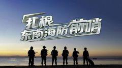 《军事纪实》20210330 扎根东南海防前哨