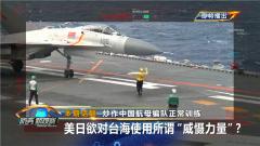 """《防务新观察》20210407 炒作中国航母编队正常训练 美日欲对台海使用所谓""""威慑力量""""?"""