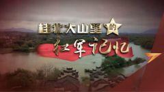 《军迷行天下》20210414《桂北大山里的红军记忆》