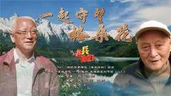 预告:《老兵你好》本期播出《一起守望格桑花——川藏情 英雄路系列节目(二)》