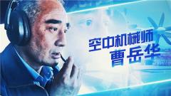 【强军路上奋斗者·匠心】空中机械师曹岳华:事无巨细 一丝不苟