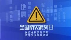 【全国防灾减灾日】防范化解灾害风险 筑牢安全发展基础