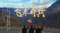 预告:《老兵你好》本期播出《天路上的飞车奇兵——川藏情 英雄路系列节目(四)》