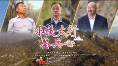 预告:《老兵你好》本期播出《壮美太行鉴兵心——助力乡村振兴系列节目(二)》