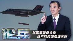 论兵·日本频繁向美国释放军事装备合作信号 意欲何为?