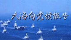 海军发布主题宣传片《大海向党旗报告》