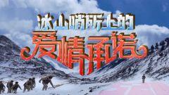 《军事纪实》20210506《冰山哨所上的爱情承诺》