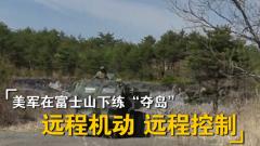 """杜文龙:在富士山下练""""夺岛"""" 美军重点演练远程控制和远程指挥能力"""