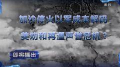 預告:《軍事制高點》本期播出《加沙?;鹨攒姵杀窘獯a 美勸和再遭聲譽危機?》
