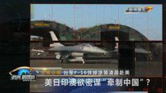 """《防務新觀察》20210527臺軍F-16抹掉涂裝凌晨赴美 美日印澳欲密謀""""牽制中國""""?"""