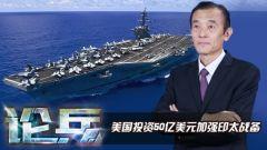 """论兵·美国投资50亿美元加强""""太平洋威慑计划""""意欲何为?"""