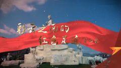 《軍迷行天下》20210602 《彩云之南的紅色足跡》第四集