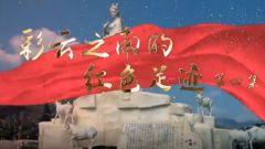 预告:《军迷行天下》本期播出《彩云之南的红色足迹四》