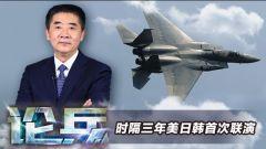 论兵·美日韩时隔三年开展联合军演 葫芦里卖的什么药?