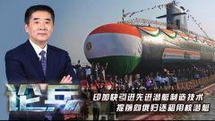 论兵·印度加快引进先进潜艇制造技术 来听军事专家杜文龙解读