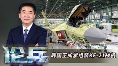 論兵·韓國正加緊組裝KF-21戰機 執意研發五代戰機究竟出于什么目的?