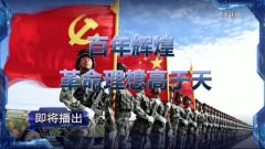 預告:《軍事制高點》本期播出《百年輝煌 革命理想高于天》