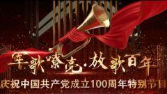 庆祝中国共产党成立100周年特别节目《军歌嘹亮·放歌百年》播出