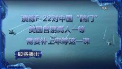 """预告:《军事制高点》本期播出《演练F-22对中国""""踹门"""" 美国自诩高人一等 需要补上平等这一课》"""