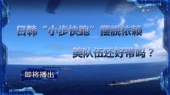 """《军事制高点》20210912 日韩""""小步快跑""""摆脱依赖,美队伍还好带吗?"""