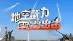 《军事纪实》20210913《地空武力雷霆出击》